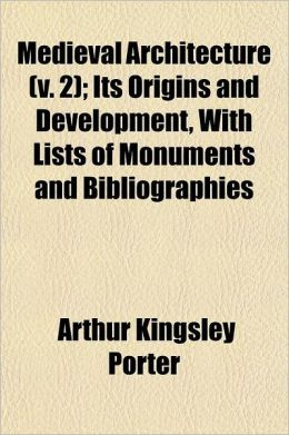 Medieval Architecture; Its Origins and Development, with Lists of Monuments and Bibliographies Volume 2