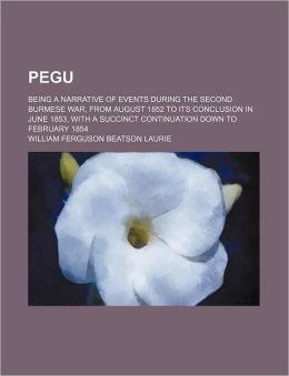 Pegu; Being a Narrative of Events During the Second Burmese War, from August 1852 to Its Conclusion in June 1853, with a Succinct Continuation Down to