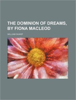 The Dominion of Dreams, by Fiona MacLeod