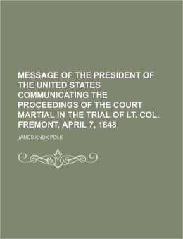 Message of the President of the United States Communicating the Proceedings of the Court Martial in the Trial of Lt. Col. Fremont, April 7, 1848
