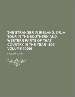 The Stranger in Ireland, Or, a Tour in the Southern and Western Parts of That Country in the Year 1805 Volume 10096