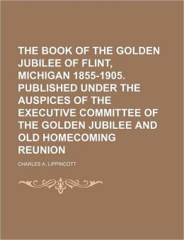 The Book of the Golden Jubilee of Flint, Michigan 1855-1905. Published Under the Auspices of the Executive Committee of the Golden Jubilee and Old Hom