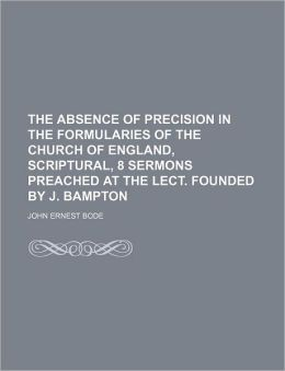 The Absence of Precision in the Formularies of the Church of England, Scriptural, 8 Sermons Preached at the Lect. Founded by J. Bampton