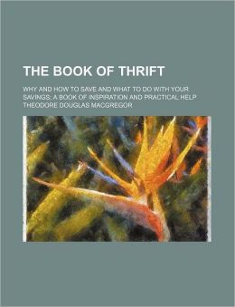 The Book of Thrift; Why and How to Save and What to Do with Your Savings a Book of Inspiration and Practical Help