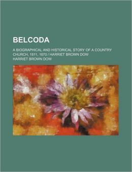 Belcoda; A Biographical and Historical Story of a Country Church, 1811, 1870 - Harriet Brown Dow