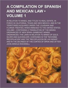 A Compilation of Spanish and Mexican Law (Volume 1); In Relation to Mines, and Titles to Real Estate, in Force in California, Texas and New Mexico a