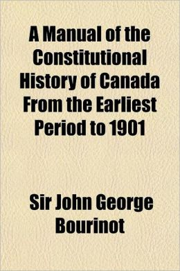 A Manual of the Constitutional History of Canada from the Earliest Period to 1901; Including the British North America Act of 1867, a Digest of Judi