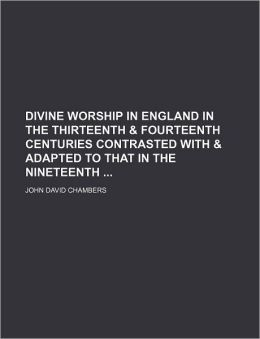 Divine Worship in England in the Thirteenth & Fourteenth Centuries Contrasted with & Adapted to That in the Nineteenth