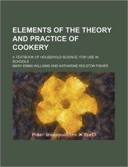 Elements of the Theory and Practice of Cookery; A Textbook of Household Science, for Use in Schools