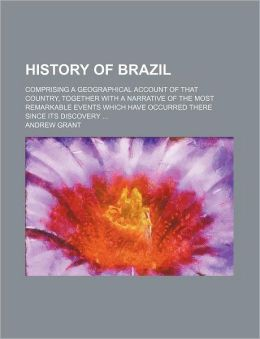 History of Brazil; Comprising a Geographical Account of That Country, Together with a Narrative of the Most Remarkable Events Which Have Occurred Ther