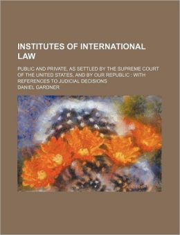 Institutes of International Law; Public and Private, as Settled by the Supreme Court of the United States, and by Our Republic with References to Judi