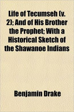 Life of Tecumseh Volume 2; And of His Brother the Prophet with a Historical Sketch of the Shawanoe Indians