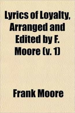 Lyrics of Loyalty, Arranged and Edited by F. Moore Volume 1