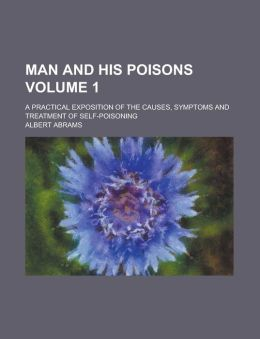 Man and His Poisons (V. 1); A Practical Exposition of the Causes, Symptoms and Treatment of Self-Poisoning