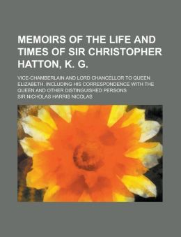 Memoirs of the Life and Times of Sir Christopher Hatton, K. G; Vice-Chamberlain and Lord Chancellor to Queen Elizabeth. Including His Correspondence W