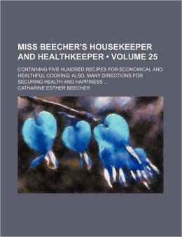 Miss Beecher's Housekeeper and Healthkeeper (Volume 25); Containing Five Hundred Recipes for Economical and Healthful Cooking Also, Many Directions fo