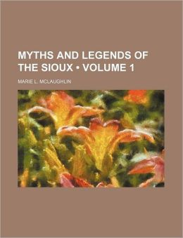 Myths And Legends Of The Sioux (V. 1)