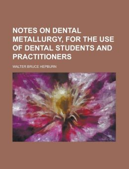 Notes on Dental Metallurgy, for the Use of Dental Students and Practitioners