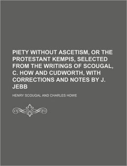 Piety Without Ascetism, or the Protestant Kempis, Selected from the Writings of Scougal, C. How and Cudworth, with Corrections and Notes by J. Jebb