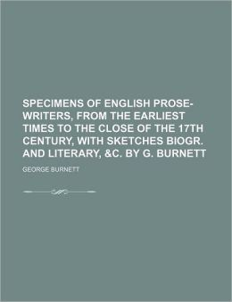 Specimens of English Prose-Writers, from the Earliest Times to the Close of the 17th Century, with Sketches Biogr. and Literary, &C. by G. Burnett