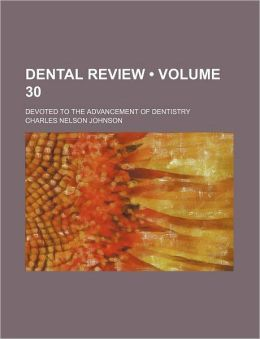 The Dental Review; A Monthly Journal Devoted to the Advancement of Dentistry Volume 30