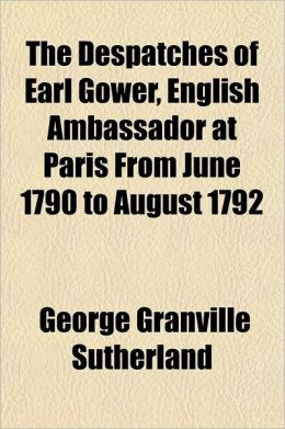 Despatches of Earl Gower, English Ambassador at Paris from June 1790 to August 1792; To Which Are Added the Despatches of Mr. Lindsay and Mr. Monro