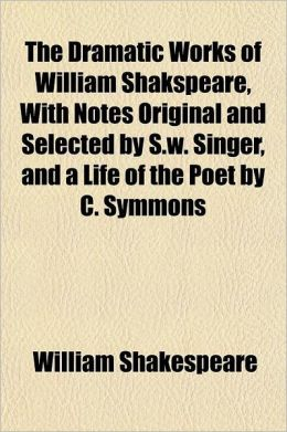 The Dramatic Works Of William Shakspeare, With Notes Original And Selected By S.W. Singer, And A Life Of The Poet By C. Symmons