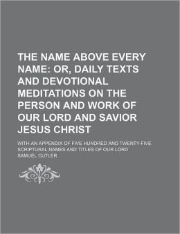 The Name Above Every Name; Or, Daily Texts and Devotional Meditations on the Person and Work of Our Lord and Savior Jesus Christ. with an Appendix of