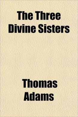 The Three Divine Sisters; Faith, Hope, and Charity. the Leaven, or a Direction to Heaven. a Crucifix, or a Sermon Upon the Passion. Semper Idem, or th