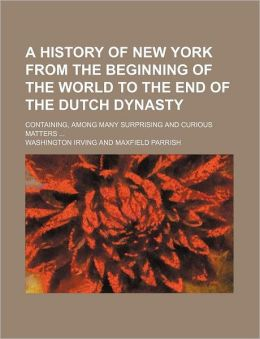 A History of New York: From the Beginning of the World to the End of the Dutch Dynasty: Containing, Among Many Surprising and Curious Matters, the Unutterable Ponderings of Walter the Doubter, the Disastrous Projects of William the Testy, and the Chival