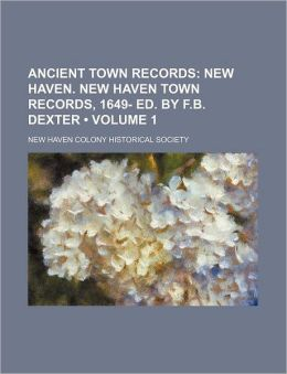 Ancient Town Records (Volume 1); New Haven. New Haven Town Records, 1649- Ed. by F.B. Dexter