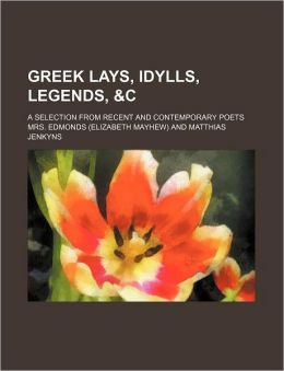 Greek Lays, Idylls, Legends, &C; A Selection from Recent and Contemporary Poets