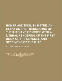 Homer and English Metre, an Essay on the Translating of the Iliad and Odyssey, with a Literal Rendering of the First Book of the Odyssey, and Specimen