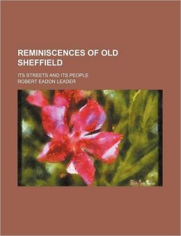 Reminiscences of Old Sheffield; Its Streets and Its People