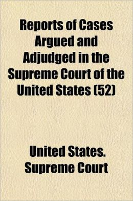 Reports of Cases Argued and Adjudged in the Supreme Court of the United States Volume 52