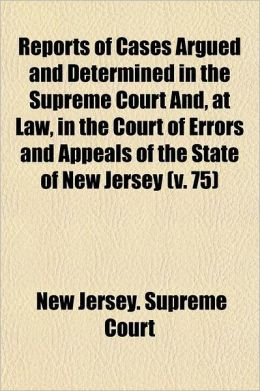 Reports of Cases Argued and Determined in the Supreme Court And, at Law, in the Court of Errors and Appeals of the State of New Jersey Volume 75