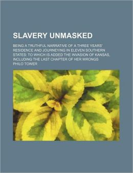 Slavery Unmasked; Being a Truthful Narrative of a Three Years' Residence and Journeying in Eleven Southern States to Which Is Added the Invasion of Ka