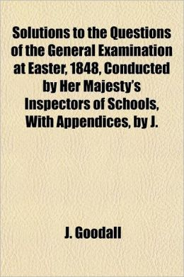 Solutions to the Questions of the General Examination at Easter, 1848, Conducted by Her Majesty's Inspectors of Schools, with Appendices, by J. Goodal