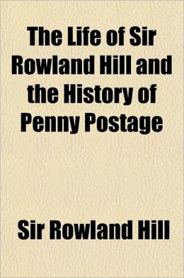 The Life of Sir Rowland Hill and the History of Penny Postage Volume 2