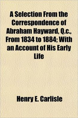 A Selection from the Correspondence of Abraham Hayward, Q.C., from 1834 to 1884 Volume 2; With an Account of His Early Life