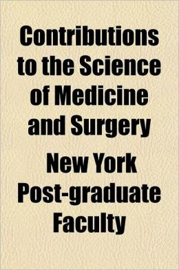 Contributions to the Science of Medicine and Surgery; In Celebration of the Twenty-Fifth Anniversary, 1882-1907, of the Founding of the New York Post-