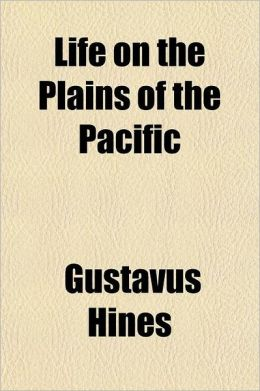 Life on the Plains of the Pacific; Oregon Its History Condition and Prospects Containing a Description of the Geography, Climate and Productions, with