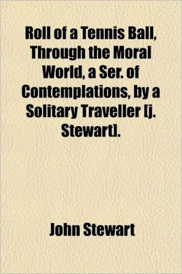 Roll of a Tennis Ball, Through the Moral World, a Ser. of Contemplations, a Solitary Traveller [J. Stewart].