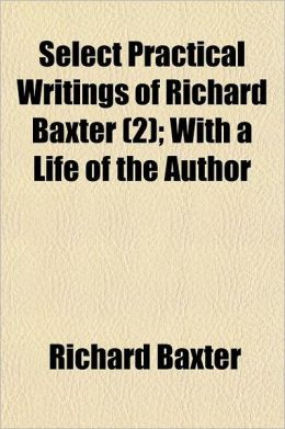 Select Practical Writings of Richard Baxter Volume 2; With a Life of the Author