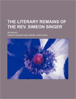 The Literary Remains of the REV. Simeon Singer; Sermons