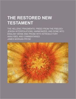 The Restored New Testament; The Hellenic Fragments, Freed from the Pseudo-Jewish Interpolations, Harmonized, and Done Into English Verse and Prose wit