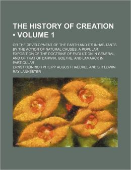 The History of Creation (Volume 1); Or the Development of the Earth and Its Inhabitants by the Action of Natural Causes. a Popular Exposition of the D