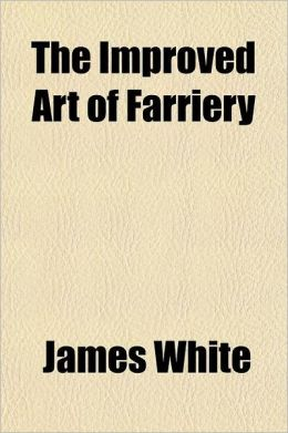 The Improved Art of Farriery; Containing a Complete View of the Structure and Economy of the Horse, Directions for Feeding, Grooming, Shoeing, &C. and