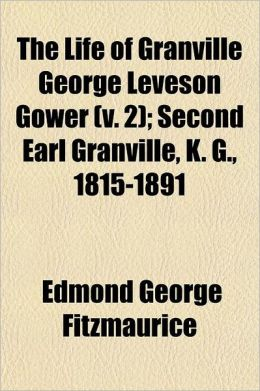 The Life of Granville George Leveson Gower; Second Earl Granville, K. G., 1815-1891 Volume 2