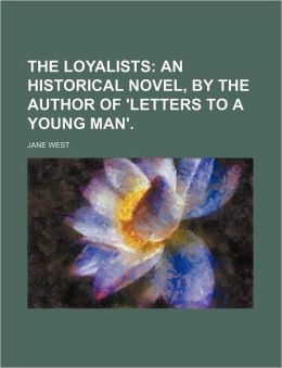 The Loyalists; An Historical Novel, by the Author of 'Letters to a Young Man'.